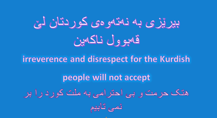 Know your limits, irreverence and disrespect for the Kurdish people will not accept.